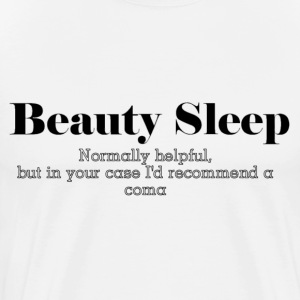 Beauty Sleep: Normally Helpful, But In Your Case I'd Recommend A Coma T-Shirts - Men's Premium T-Shirt