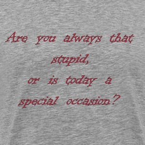 Are You Always That Stupid, Or Is Today A Special Occasion? T-Shirts - Men's Premium T-Shirt