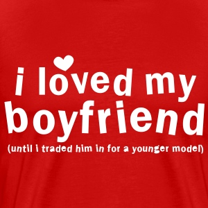 I LOVED MY BOYFRIEND until i traded him in for a younger model T-Shirts - Men's Premium T-Shirt