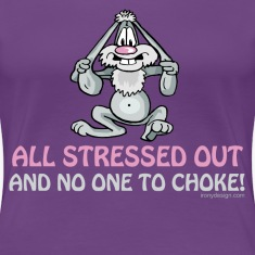 All Stressed Out and No One To Choke