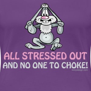 All Stressed Out and No One To Choke - Women's Premium T-Shirt