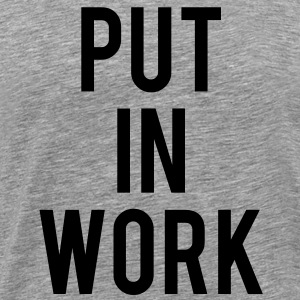 PUT IN WORK T-Shirts - Men's Premium T-Shirt