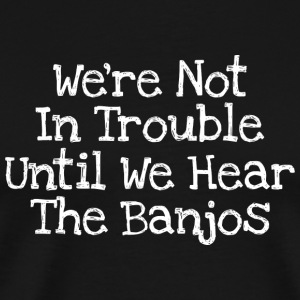 We're Not In Trouble Until We Hear The Banjos - Men's Premium T-Shirt