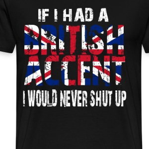 IF I HAD A BRITISH ACCENT I WOULD NEVER SHUT UP T-Shirts - Men's Premium T-Shirt