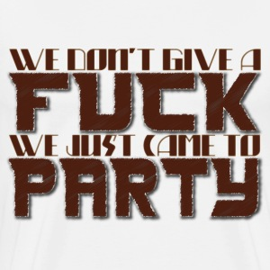 We Dont give a fuck we just came to party - Men's Premium T-Shirt