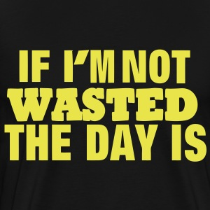 IF I'M NOT WASTED THE DAY IS - Men's Premium T-Shirt