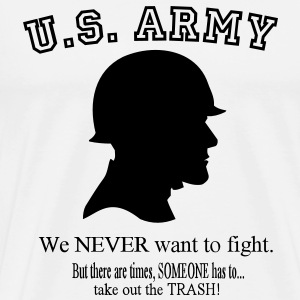 U.S. Army We NEVER want to fight. But there are times, SOMEONE has to take out the Trash! T-Shirts - Men's Premium T-Shirt