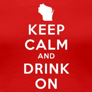KEEP CALM AND DRINK ON WISCONSIN Women's T-Shirts - Women's Premium T-Shirt