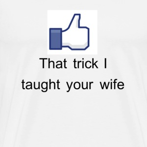 FB Like: That Trick I Taught Your Wife T-Shirts - Men's Premium T-Shirt
