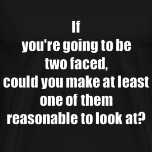 If You're Going To Be 2 Faced, Could You Make At Least One Of Them Reasonable To Look At? T-Shirts - Men's Premium T-Shirt