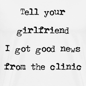Tell Your GF I Got Good News From The Clinic T-Shirts - Men's Premium T-Shirt