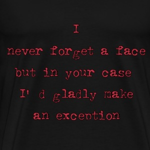 I Never Forget A Face But In Your Case I'll Gladly Make An Exception T-Shirts - Men's Premium T-Shirt