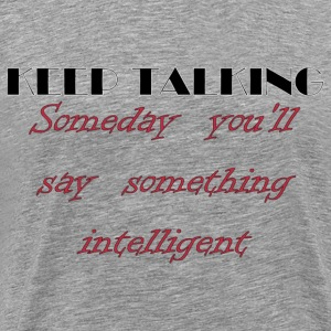 Keep Talking, Someday You'll Say Something Intelligent T-Shirts - Men's Premium T-Shirt