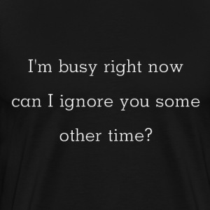 I'm Busy Now, Can I Ignore You Some Other Time? T-Shirts - Men's Premium T-Shirt
