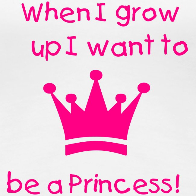 When I grow up I want to be a Princess! 86cb6cfcd6b