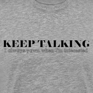 Keep Talking, I Always Yawn When I'm Interested T-Shirts - Men's Premium T-Shirt