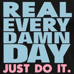 Real Every Damn Day Just Do It. T-Shirts - Men's Premium T-Shirt