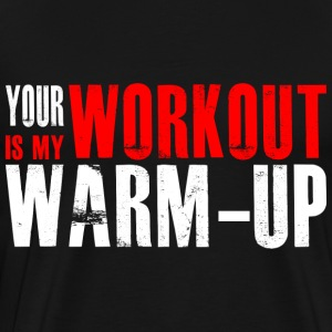 Your Workout is my Warm-up T-Shirts - Men's Premium T-Shirt