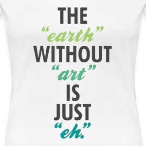 The Earth Without Art Tee - Women's Premium T-Shirt