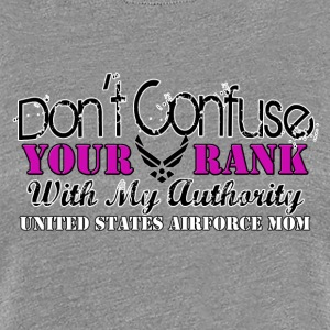 DON'T CONFUSE YOUR RANK WITH MY AUTHORITY! - Women's Premium T-Shirt