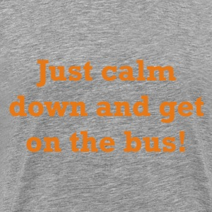 Just calm down and get on the bus! - Men's Premium T-Shirt