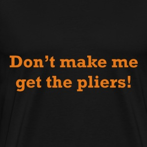 Don't make me get the pliers! - Men's Premium T-Shirt