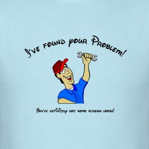 I've found your problem! You have screws loose! T-Shirts - Men's T-Shirt