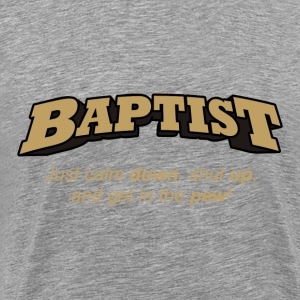 Baptist - Just calm down, shut up, and get in the pew! - Men's Premium T-Shirt