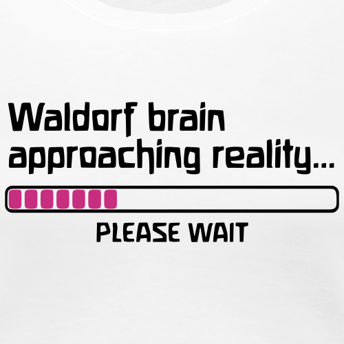 Waldorf brain approaching reality... PLEASE WAIT