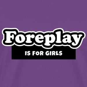 Foreplay is for Girls (2) T-Shirts - Men's Premium T-Shirt