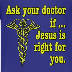 Ask Your Doctor If Jesus is Right For You Kids' Shirts