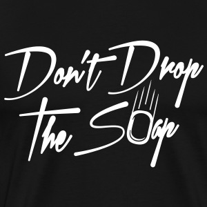 Don't drop the soap. - Men's Premium T-Shirt