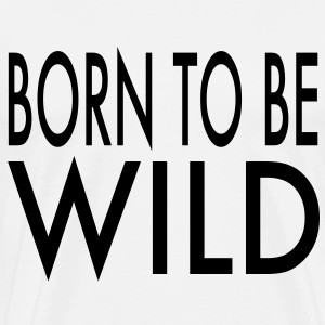 Born To Be Wild Men's T-Shirt - Men's Premium T-Shirt