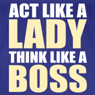 Design ~ Act like a lady, think like a boss