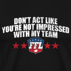 DON'T ACT LIKE YOU'RE NOT IMPRESSED WITH MY TEAM T - Men's Premium T-Shirt