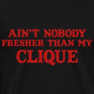Ain't nobody fresher than my clique T-Shirts - Men's Premium T-Shirt