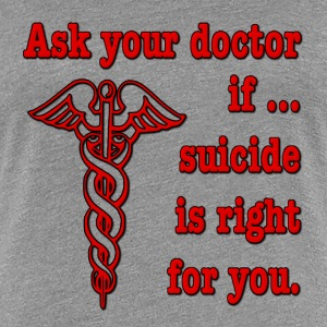 Ask Your Doctor If Suicide Is Right For You Women's T-Shirts - Women's Premium T-Shirt