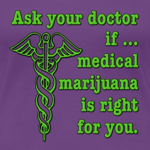 Ask Your Doctor If Medical Marijuana Is Right For  Women's T-Shirts - Women's Premium T-Shirt
