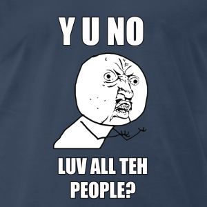 Y U NO LUV ALL TEH PEOPLE? - Men's Premium T-Shirt