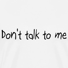 Don't talk to me T-Shirts