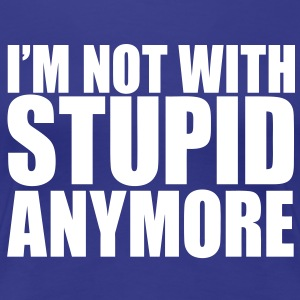 I'm Not With Stupid Anymore Women's T-Shirts - Women's Premium T-Shirt