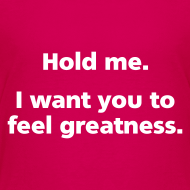 Design ~ CHILD: Hold me. I want you to feel greatness.