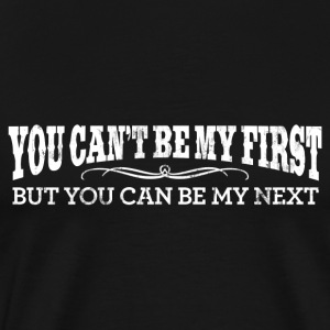 YOU CAN'T BE MY FIRST BUT YOU CAN BE MY NEXT T-Shi - Men's Premium T-Shirt