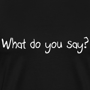 What do you say? T-Shirts - Men's Premium T-Shirt