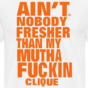 AIN'T NOBODY FRESHER THAN MY MUTHAFUCKING CLIQUE T-Shirts - Men's Premium T-Shirt