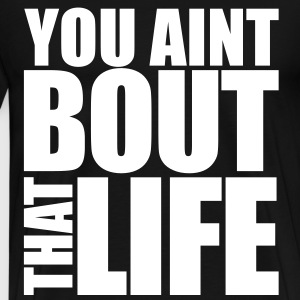 You Aint Bout That Life T-Shirts - Men's Premium T-Shirt