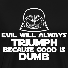 Evil will always triumph because good is dumb.