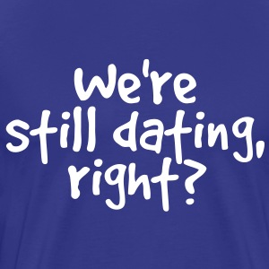 WE'RE STILL DATING RIGHT? T-Shirts - Men's Premium T-Shirt