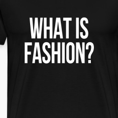 What is fashion? T-Shirts