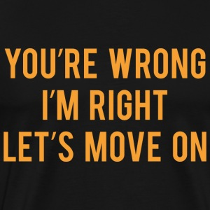 You're Wrong. I'm Rright. Let's Move On. - Men's Premium T-Shirt